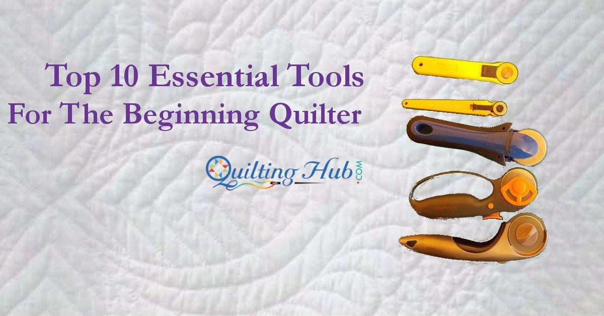 Top 10 Essential Tools For The Beginning Quilter