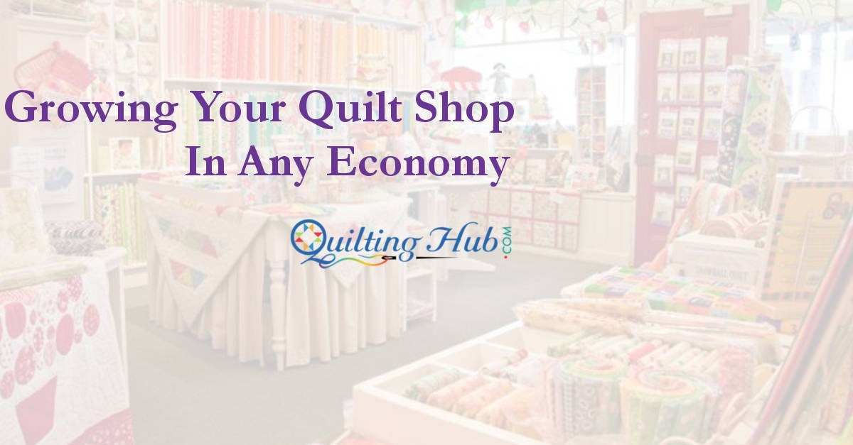 Tips On Growing Your Quilt Shop in Any Economy