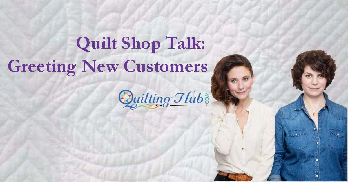Quilt Shop Talk - Greeting New Customers