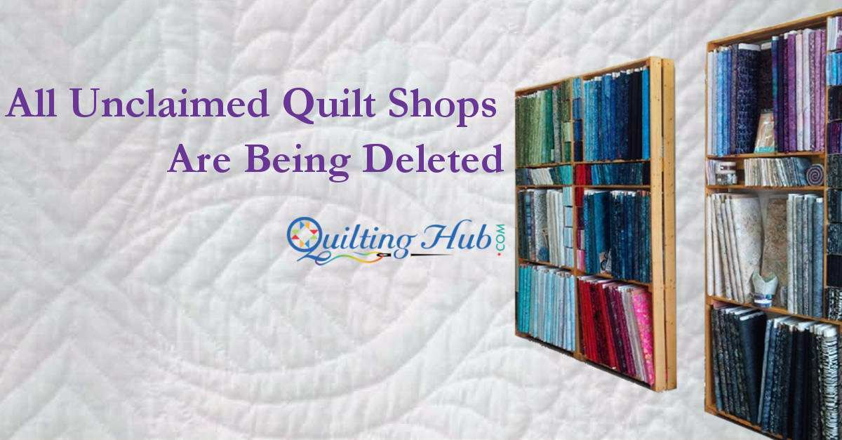 All Unclaimed Quilt Shops to be Deleted