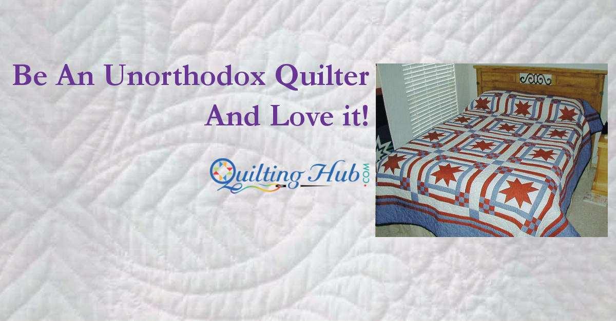 Be An Unorthodox Quilter - And Love It!