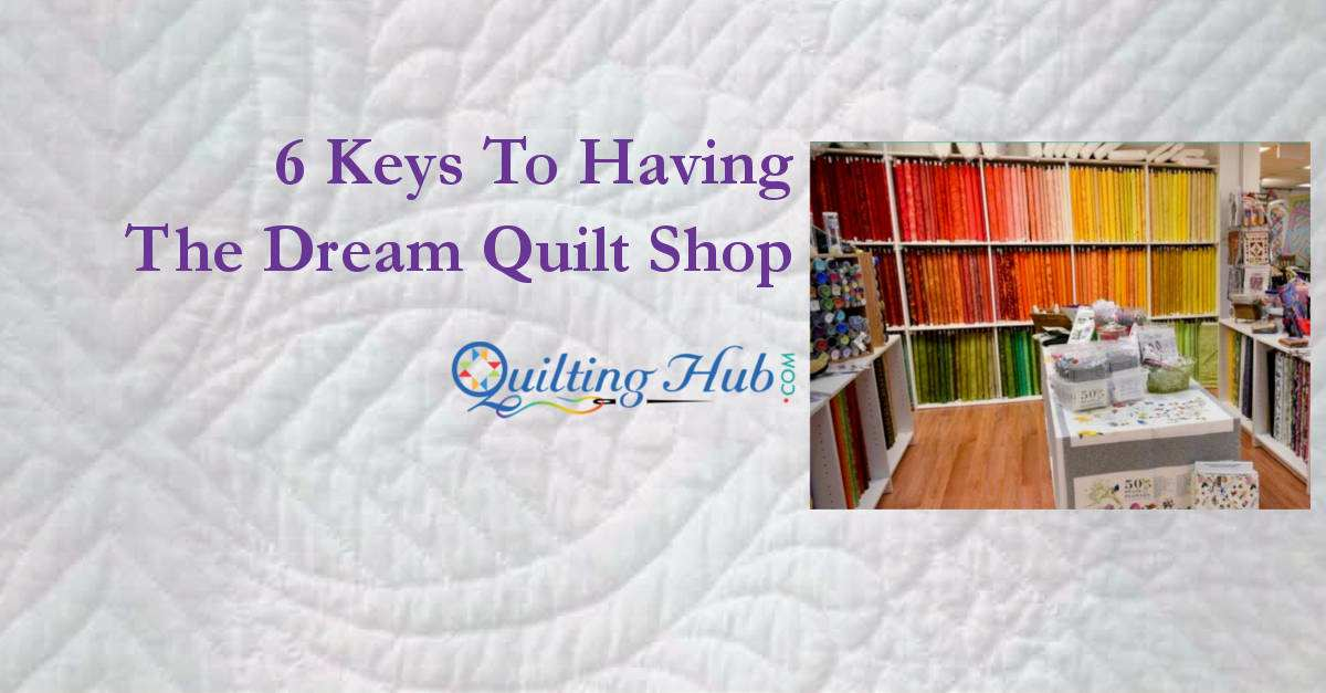 6 Keys To Having The Dream Quilt Shop