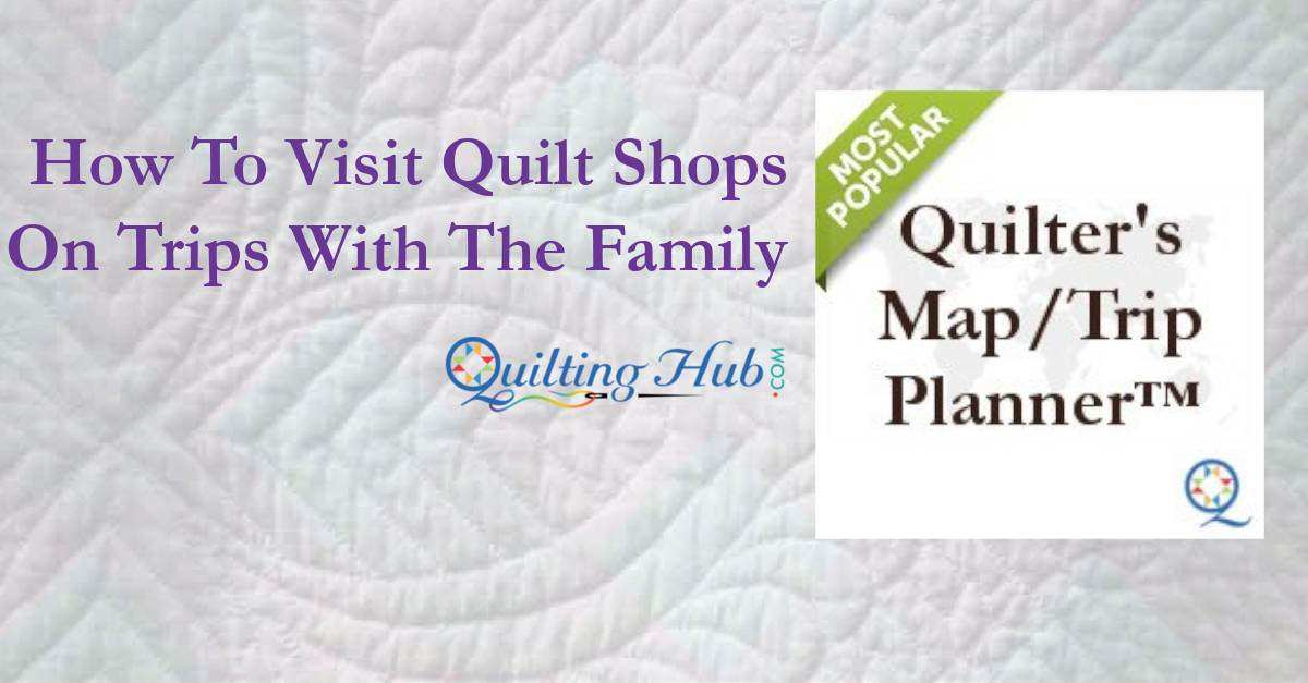 How to Visit Quilt Shops On Trips With Your Family