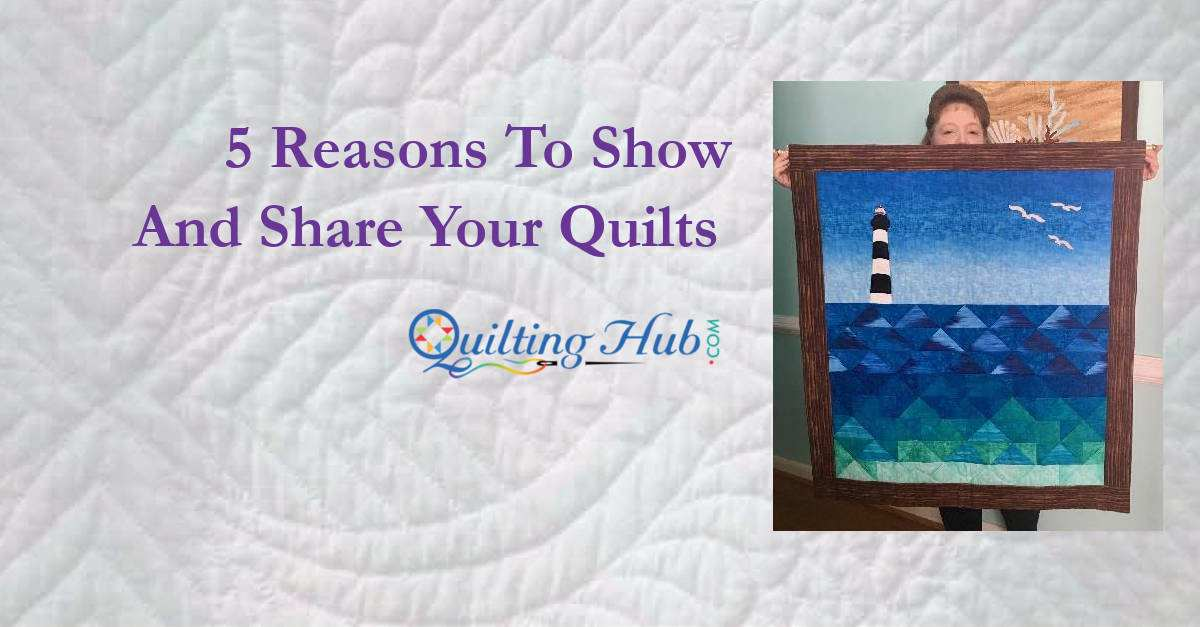 5 Reasons to Show and Share Your Quilts