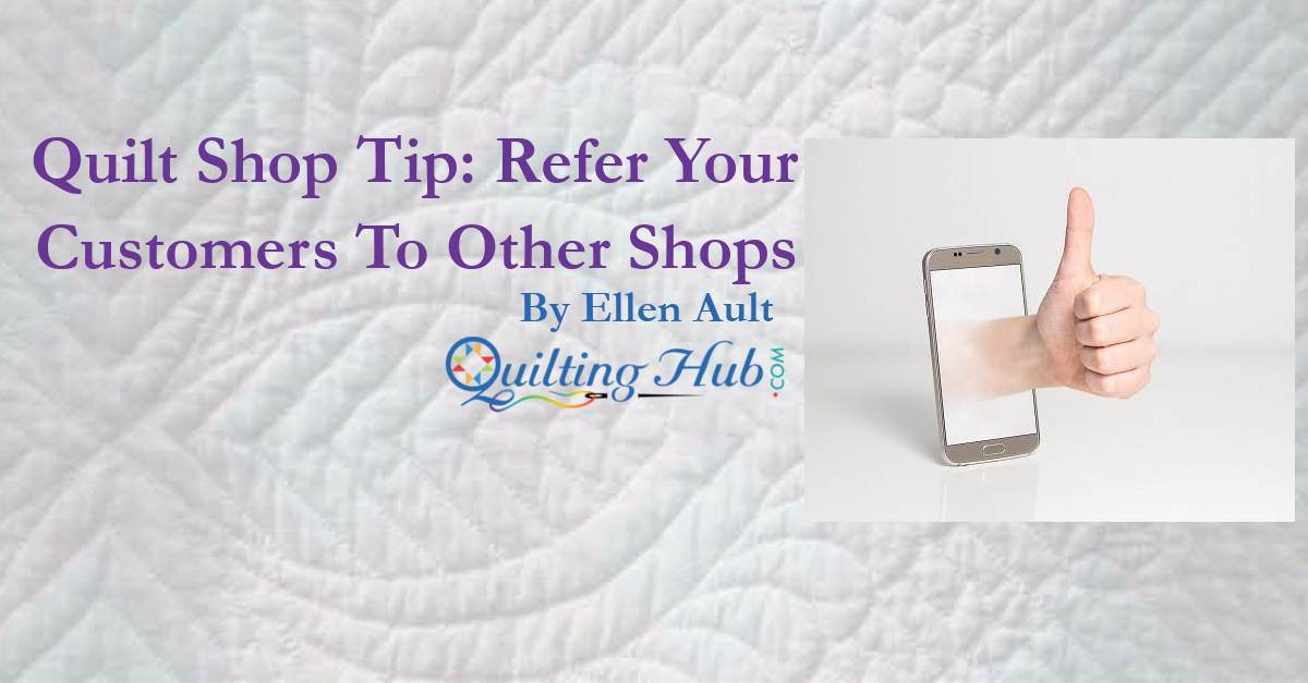 Quilt Shop Tip: Refer Your Customers To Other Shops