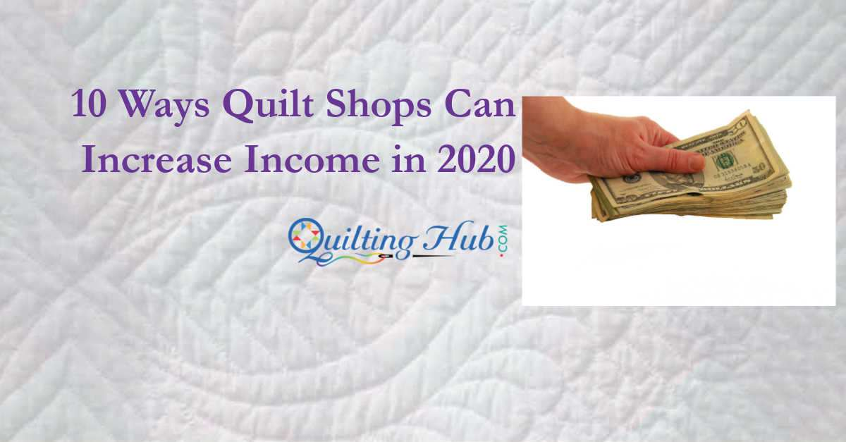10 Ways Quilt Shops Can Increase Income in 2020